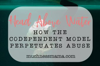 Head Above Water | How the Codependent Model Perpetuates Abuse| muchnessmama.com | betrayal Trauma | Post Traumatic Stress Disorder | Addiction and Abuse