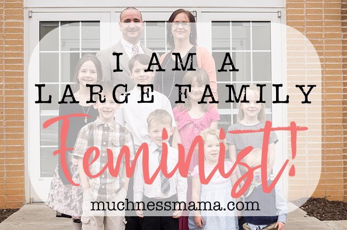 I am a Large Family Feminist | muchnessmama.com | redefining feminism | Feminism is about having the right to choose and being respected for that choice